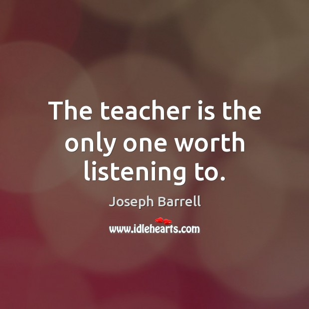 The teacher is the only one worth listening to. Teacher Quotes Image
