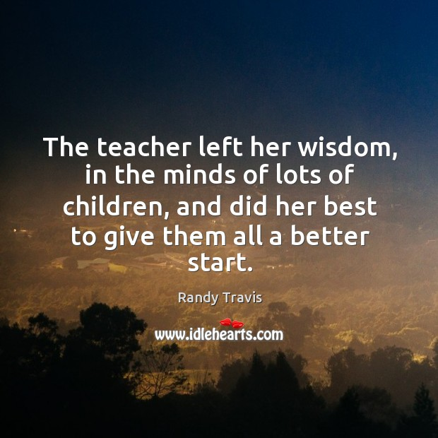 The teacher left her wisdom, in the minds of lots of children, Randy Travis Picture Quote