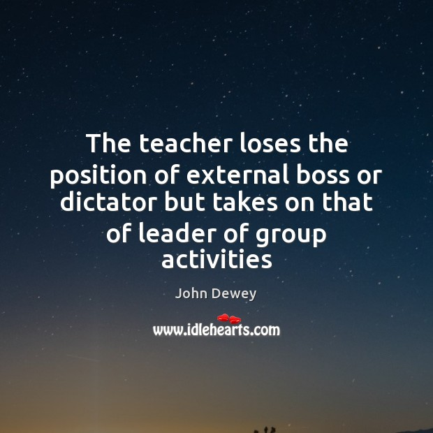 The teacher loses the position of external boss or dictator but takes John Dewey Picture Quote