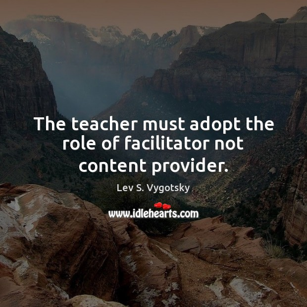 The teacher must adopt the role of facilitator not content provider. Image