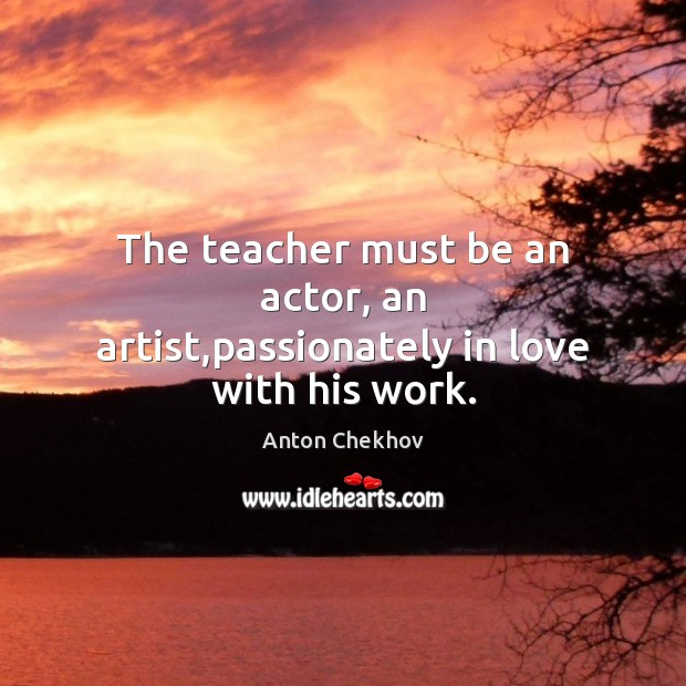 The teacher must be an actor, an artist,passionately in love with his work. Anton Chekhov Picture Quote