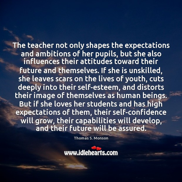 The teacher not only shapes the expectations and ambitions of her pupils, Thomas S. Monson Picture Quote
