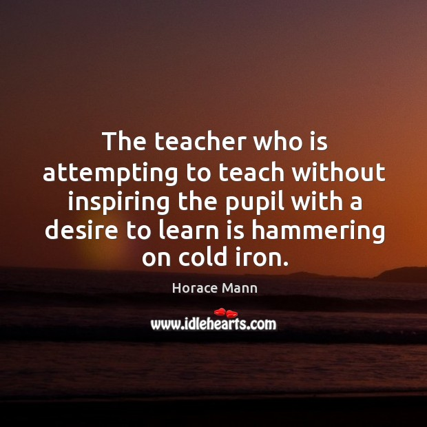The teacher who is attempting to teach without inspiring the pupil with a desire to learn is hammering on cold iron. Image