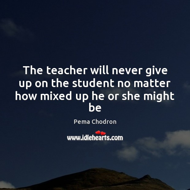 Image, The teacher will never give up on the student no matter how mixed up he or she might be