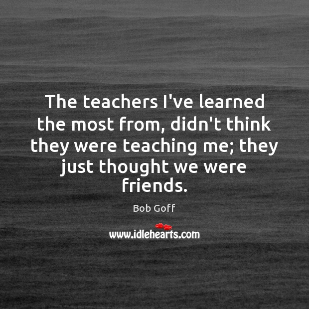 The teachers I've learned the most from, didn't think they were teaching Bob Goff Picture Quote