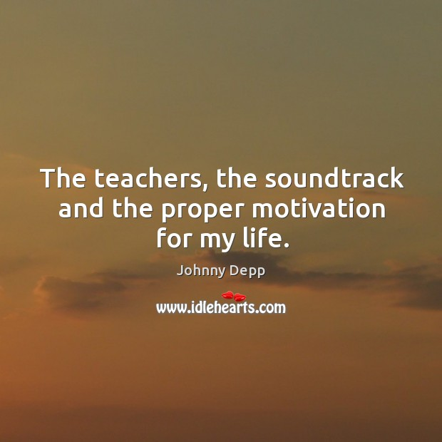 Image, The teachers, the soundtrack and the proper motivation for my life.