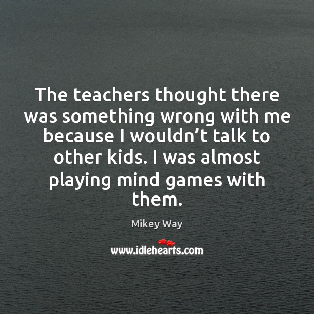The teachers thought there was something wrong with me because I wouldn' Image