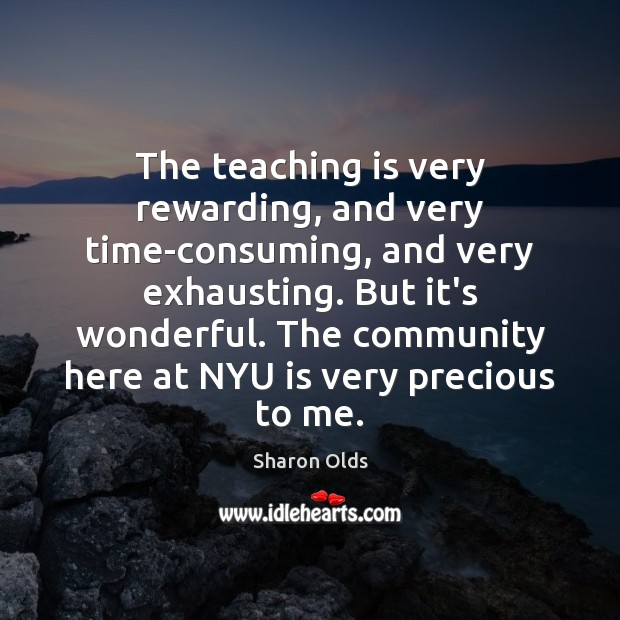 The teaching is very rewarding, and very time-consuming, and very exhausting. But Teaching Quotes Image
