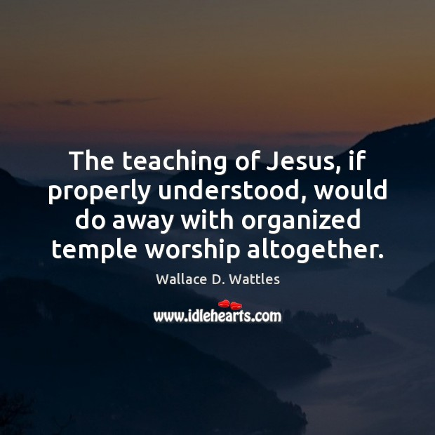The teaching of Jesus, if properly understood, would do away with organized Image