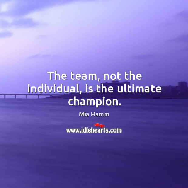 Image, The team, not the individual, is the ultimate champion.