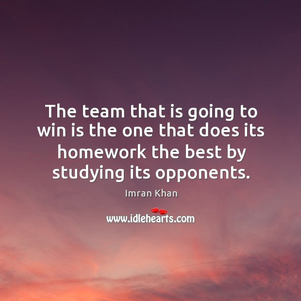 The team that is going to win is the one that does its homework the best by studying its opponents. Imran Khan Picture Quote