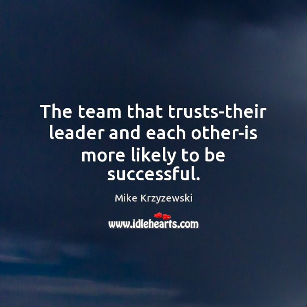 The team that trusts-their leader and each other-is more likely to be successful. To Be Successful Quotes Image