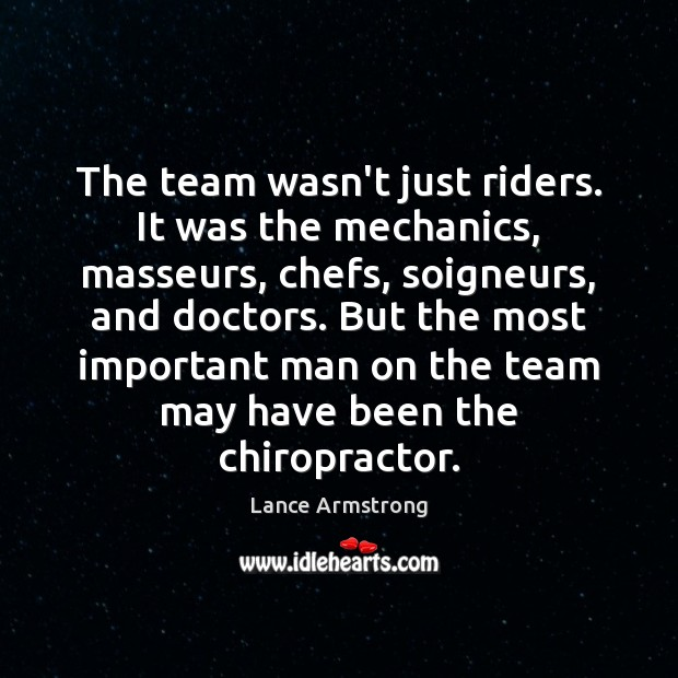 The team wasn't just riders. It was the mechanics, masseurs, chefs, soigneurs, Lance Armstrong Picture Quote