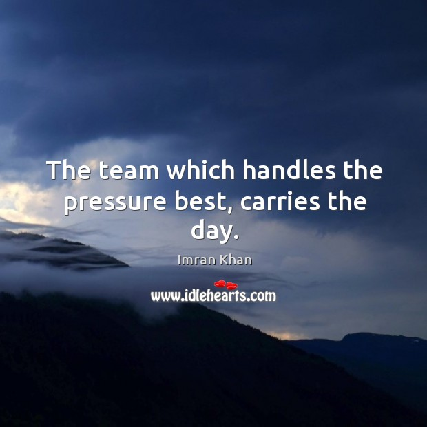 The team which handles the pressure best, carries the day. Imran Khan Picture Quote