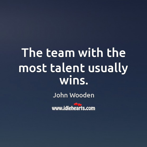The team with the most talent usually wins. John Wooden Picture Quote