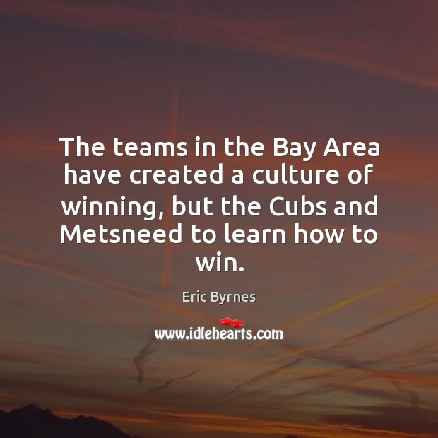 The teams in the Bay Area have created a culture of winning, Eric Byrnes Picture Quote
