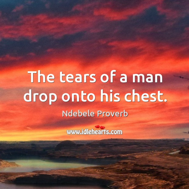 The tears of a man drop onto his chest. Ndebele Proverbs Image