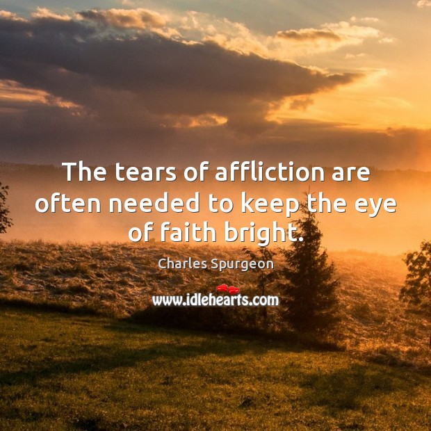 The tears of affliction are often needed to keep the eye of faith bright. Image