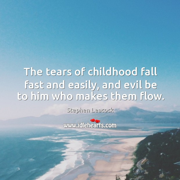 The tears of childhood fall fast and easily, and evil be to him who makes them flow. Stephen Leacock Picture Quote