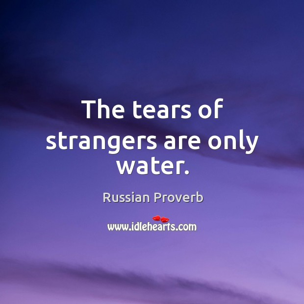 Image, The tears of strangers are only water.