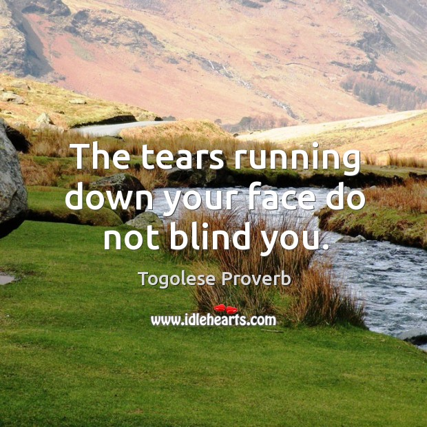 The tears running down your face do not blind you. Togolese Proverbs Image