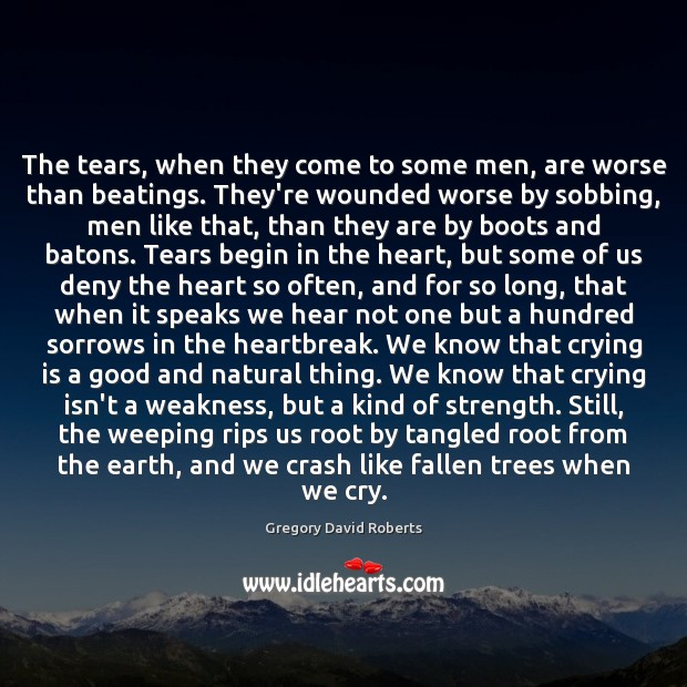 The tears, when they come to some men, are worse than beatings. Gregory David Roberts Picture Quote