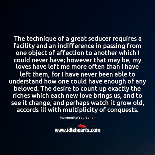 The technique of a great seducer requires a facility and an indifference Marguerite Yourcenar Picture Quote