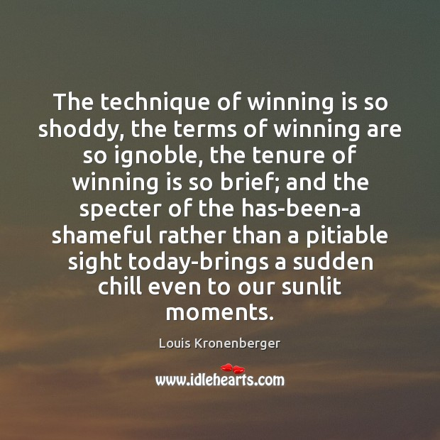 The technique of winning is so shoddy, the terms of winning are Louis Kronenberger Picture Quote