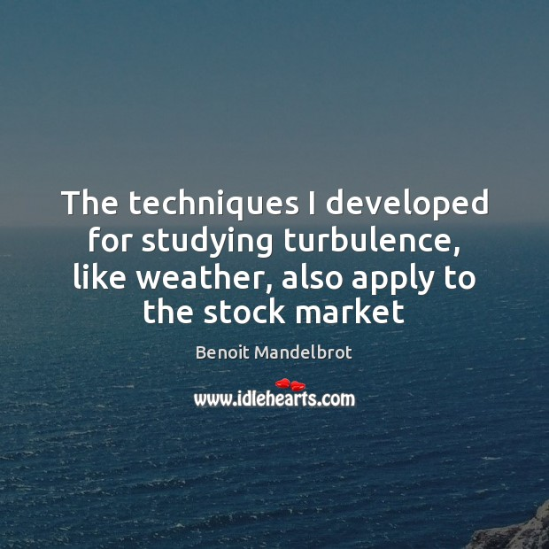 The techniques I developed for studying turbulence, like weather, also apply to Benoit Mandelbrot Picture Quote