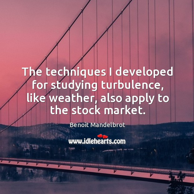 The techniques I developed for studying turbulence, like weather, also apply to the stock market. Benoit Mandelbrot Picture Quote