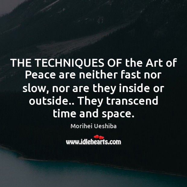 THE TECHNIQUES OF the Art of Peace are neither fast nor slow, Morihei Ueshiba Picture Quote