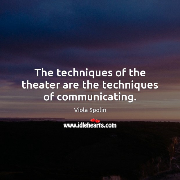Image, The techniques of the theater are the techniques of communicating.
