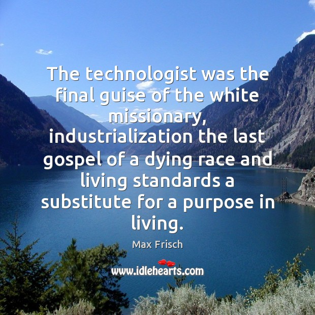 The technologist was the final guise of the white missionary, industrialization the Max Frisch Picture Quote