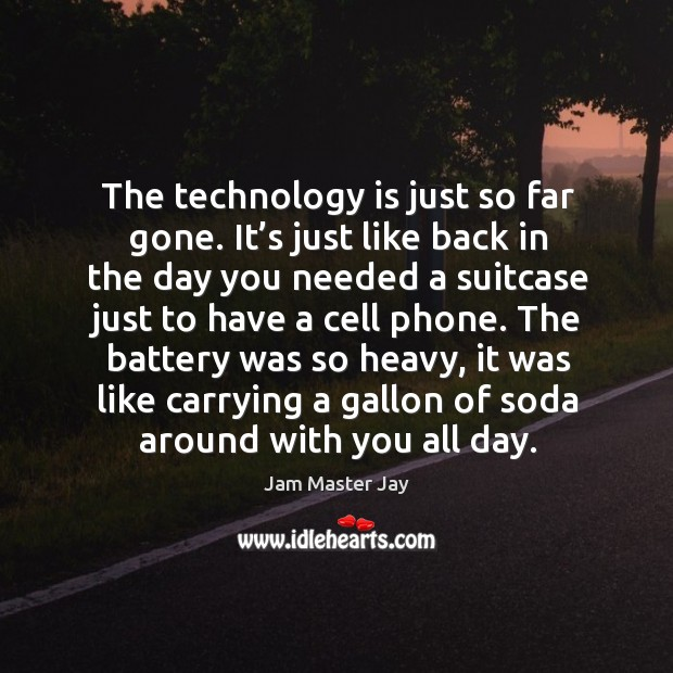 The technology is just so far gone. It's just like back in the day you needed a suitcase Jam Master Jay Picture Quote