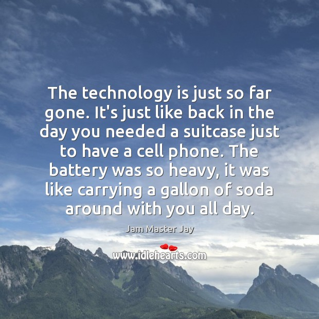 The technology is just so far gone. It's just like back in Image