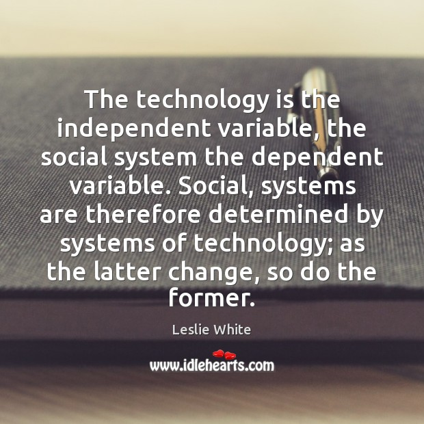 The technology is the independent variable, the social system the dependent variable. Technology Quotes Image