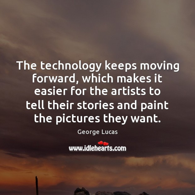 The technology keeps moving forward, which makes it easier for the artists George Lucas Picture Quote