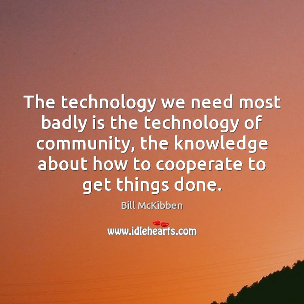 The technology we need most badly is the technology of community, the Bill McKibben Picture Quote