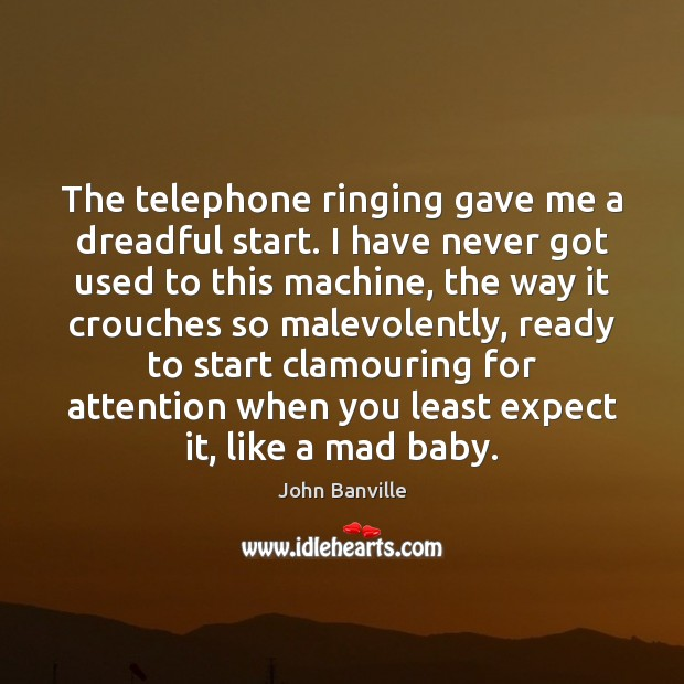The telephone ringing gave me a dreadful start. I have never got John Banville Picture Quote