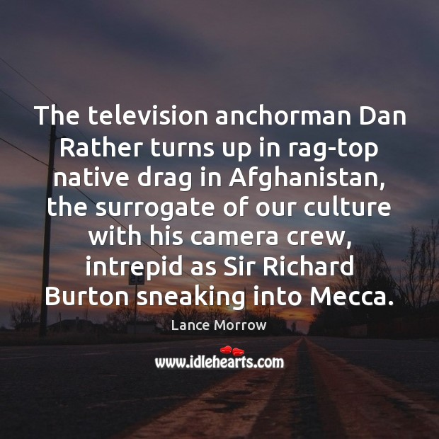 The television anchorman Dan Rather turns up in rag-top native drag in Lance Morrow Picture Quote