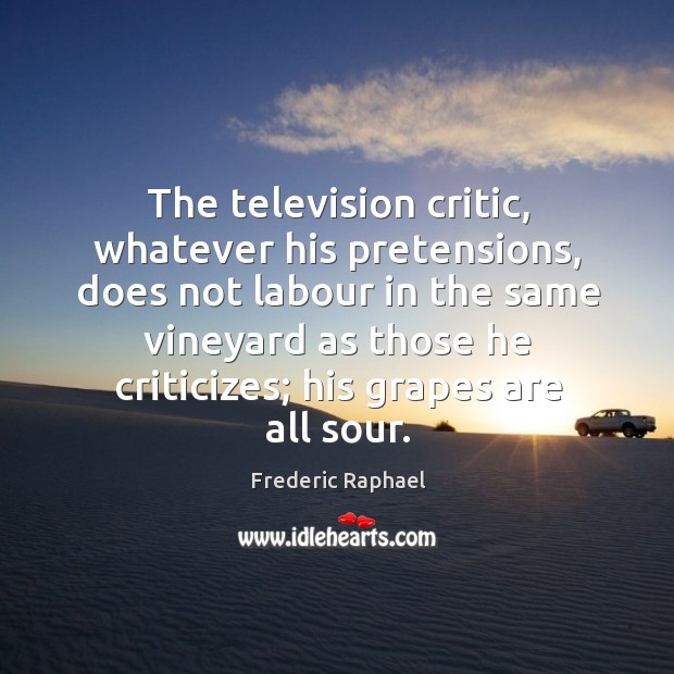The television critic, whatever his pretensions, does not labour in the same Frederic Raphael Picture Quote