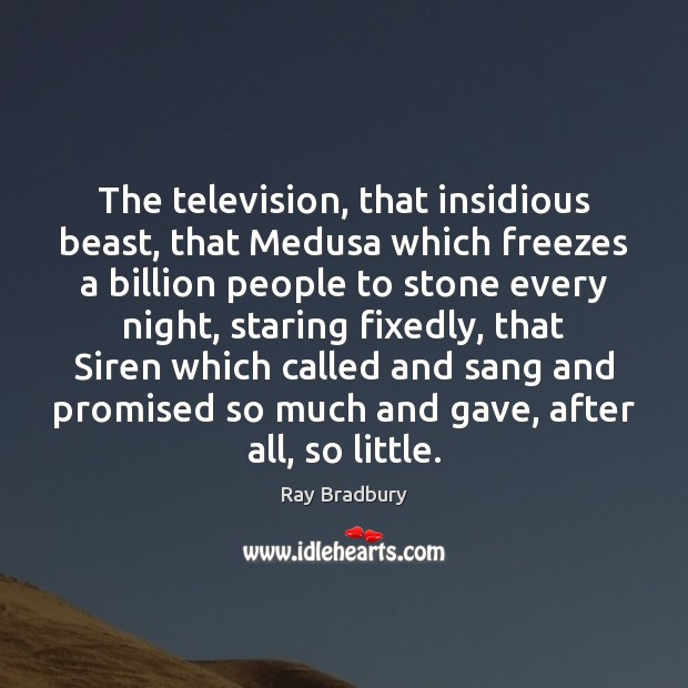The television, that insidious beast, that Medusa which freezes a billion people Image