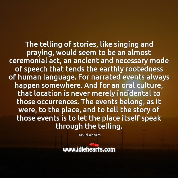 The telling of stories, like singing and praying, would seem to be David Abram Picture Quote