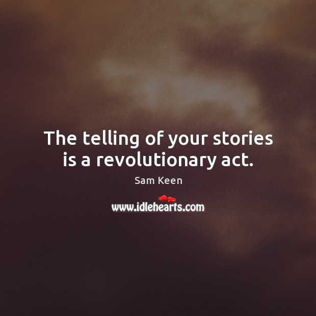 The telling of your stories is a revolutionary act. Sam Keen Picture Quote