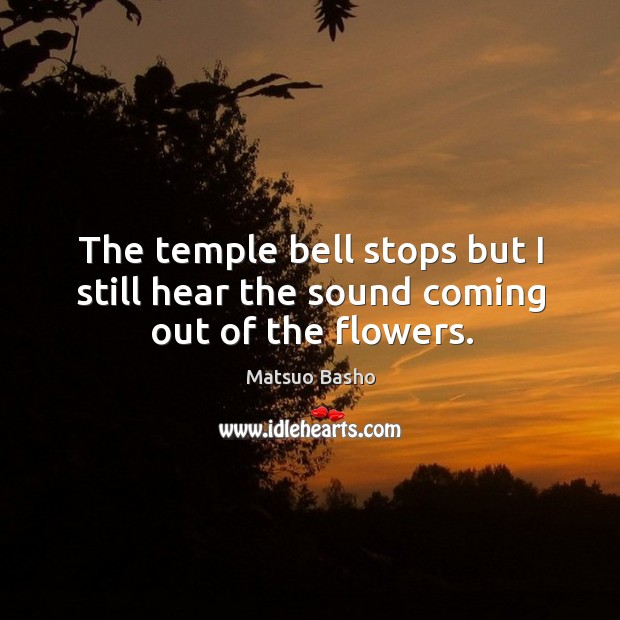 Image, The temple bell stops but I still hear the sound coming out of the flowers.