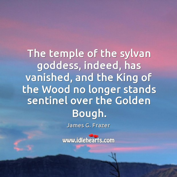The temple of the sylvan Goddess, indeed, has vanished, and the King Image
