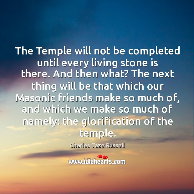 The temple will not be completed until every living stone is there. And then what? Charles Taze Russell Picture Quote