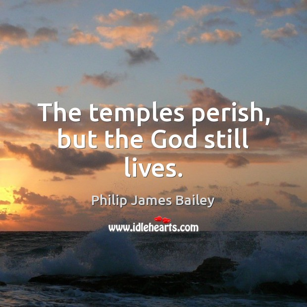 The temples perish, but the God still lives. Philip James Bailey Picture Quote