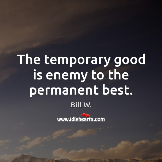 Image, The temporary good is enemy to the permanent best.