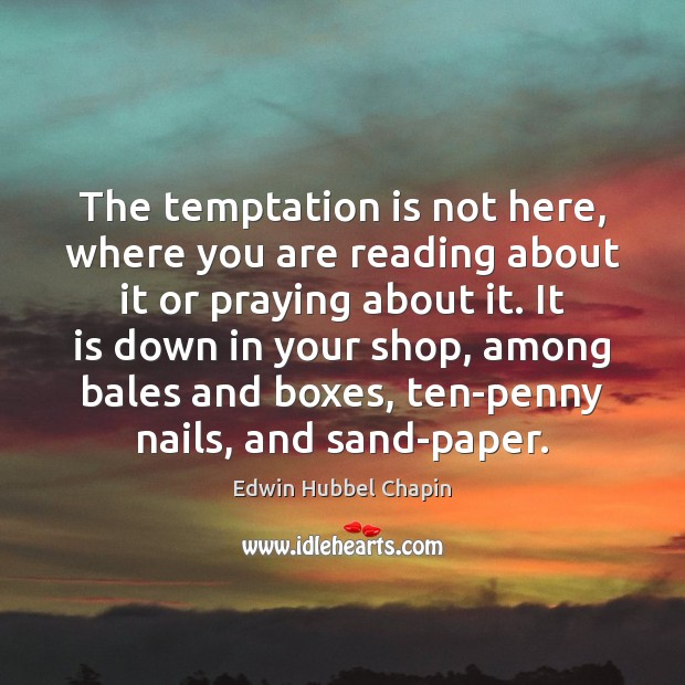 The temptation is not here, where you are reading about it or Edwin Hubbel Chapin Picture Quote